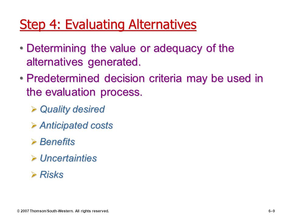 © 2007 Thomson/South-Western. All rights reserved.6–9 Step 4: Evaluating Alternatives Determining the value or adequacy of the alternatives generated.