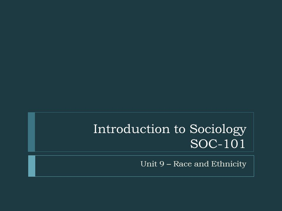Introduction to Sociology SOC-101 Unit 9 – Race and Ethnicity