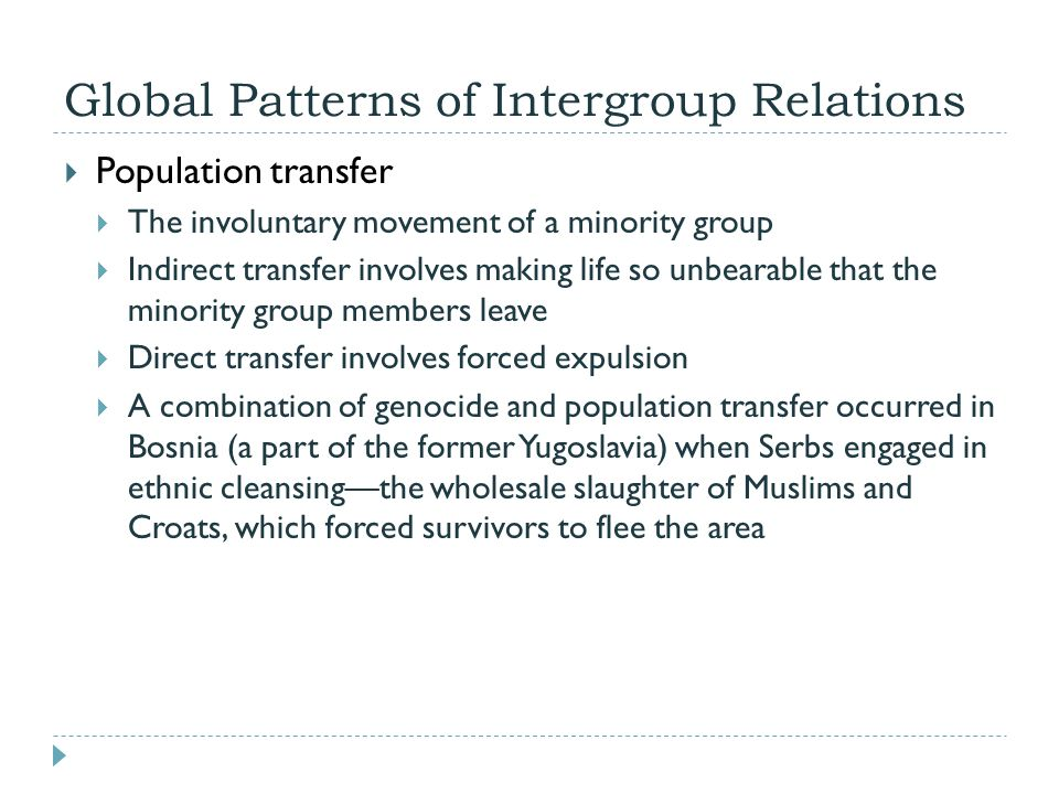 Global Patterns of Intergroup Relations  Population transfer  The involuntary movement of a minority group  Indirect transfer involves making life