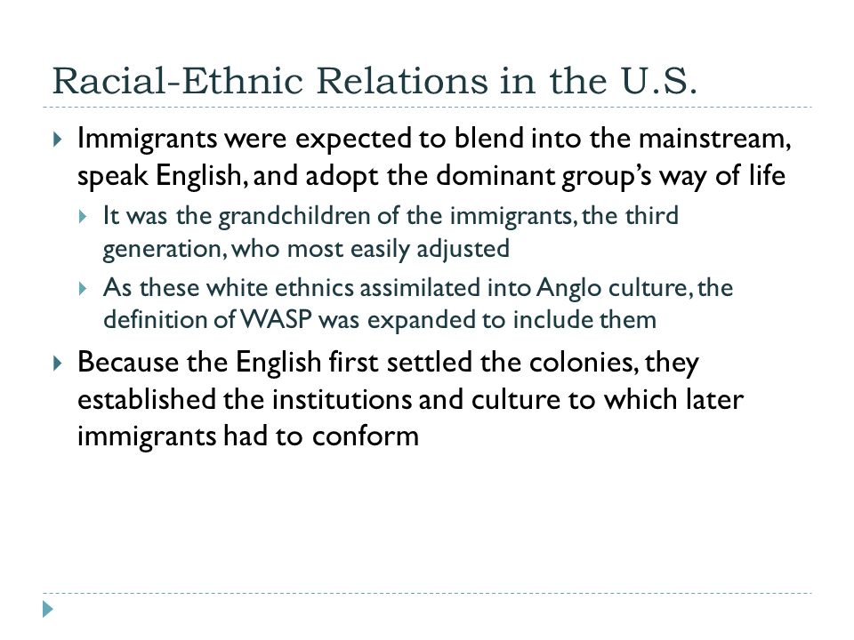 Racial-Ethnic Relations in the U.S.  Immigrants were expected to blend into the mainstream, speak English, and adopt the dominant group's way of life