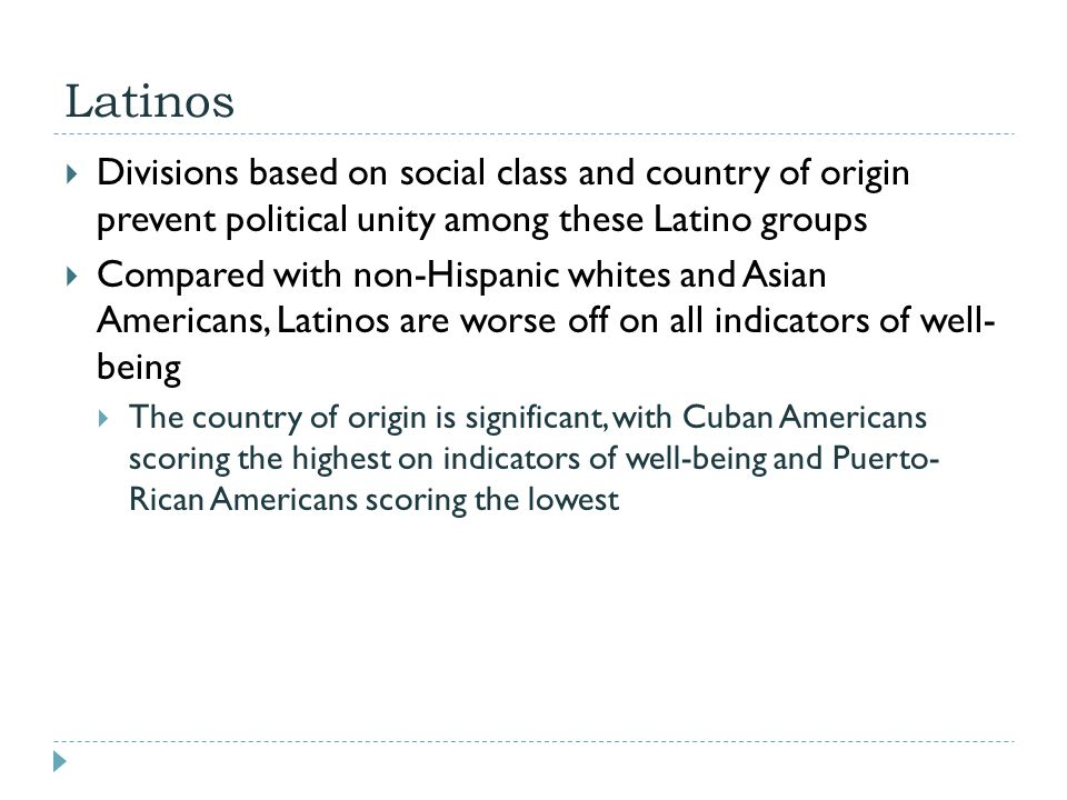 Latinos  Divisions based on social class and country of origin prevent political unity among these Latino groups  Compared with non-Hispanic whites