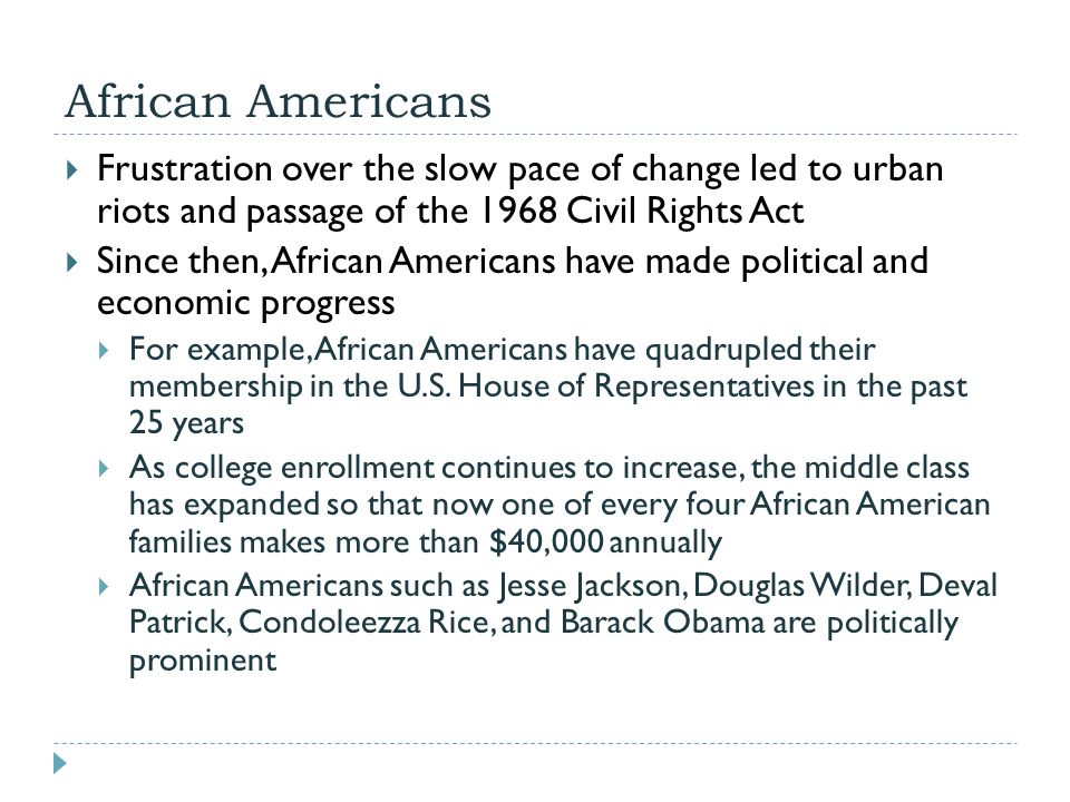 African Americans  Frustration over the slow pace of change led to urban riots and passage of the 1968 Civil Rights Act  Since then, African America
