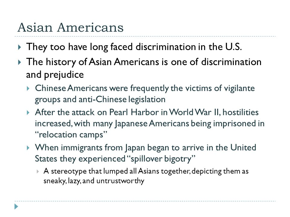 Asian Americans  They too have long faced discrimination in the U.S.  The history of Asian Americans is one of discrimination and prejudice  Chines