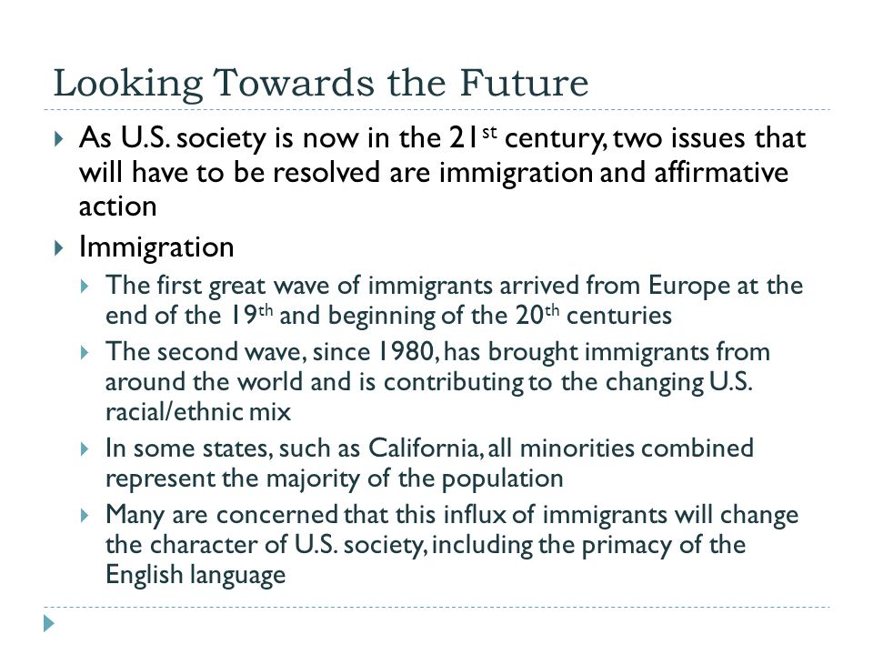 Looking Towards the Future  As U.S. society is now in the 21 st century, two issues that will have to be resolved are immigration and affirmative act