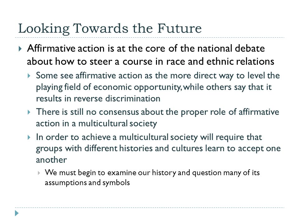 Looking Towards the Future  Affirmative action is at the core of the national debate about how to steer a course in race and ethnic relations  Some
