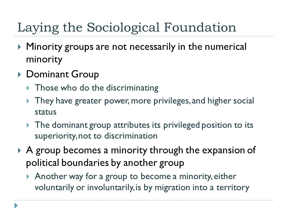 Laying the Sociological Foundation  Minority groups are not necessarily in the numerical minority  Dominant Group  Those who do the discriminating