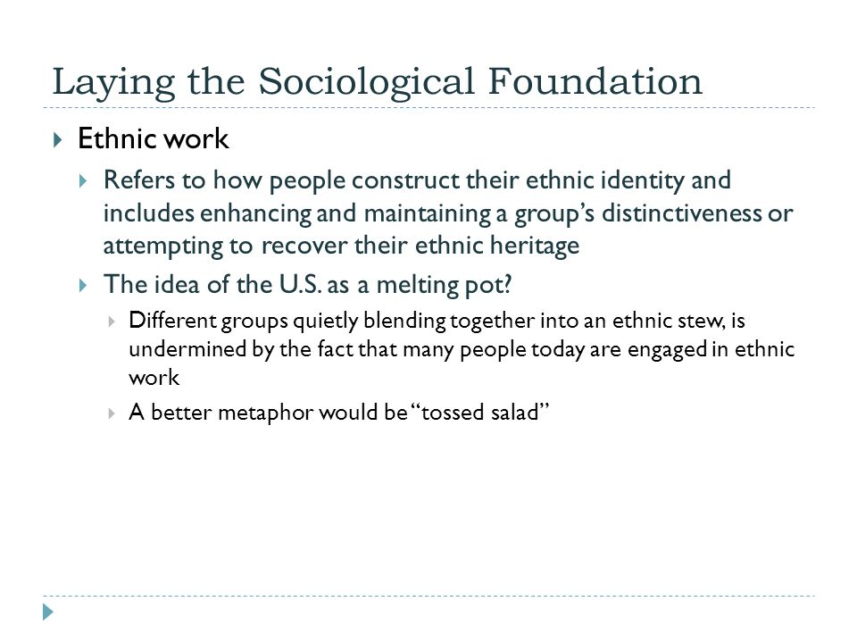 Laying the Sociological Foundation  Ethnic work  Refers to how people construct their ethnic identity and includes enhancing and maintaining a group