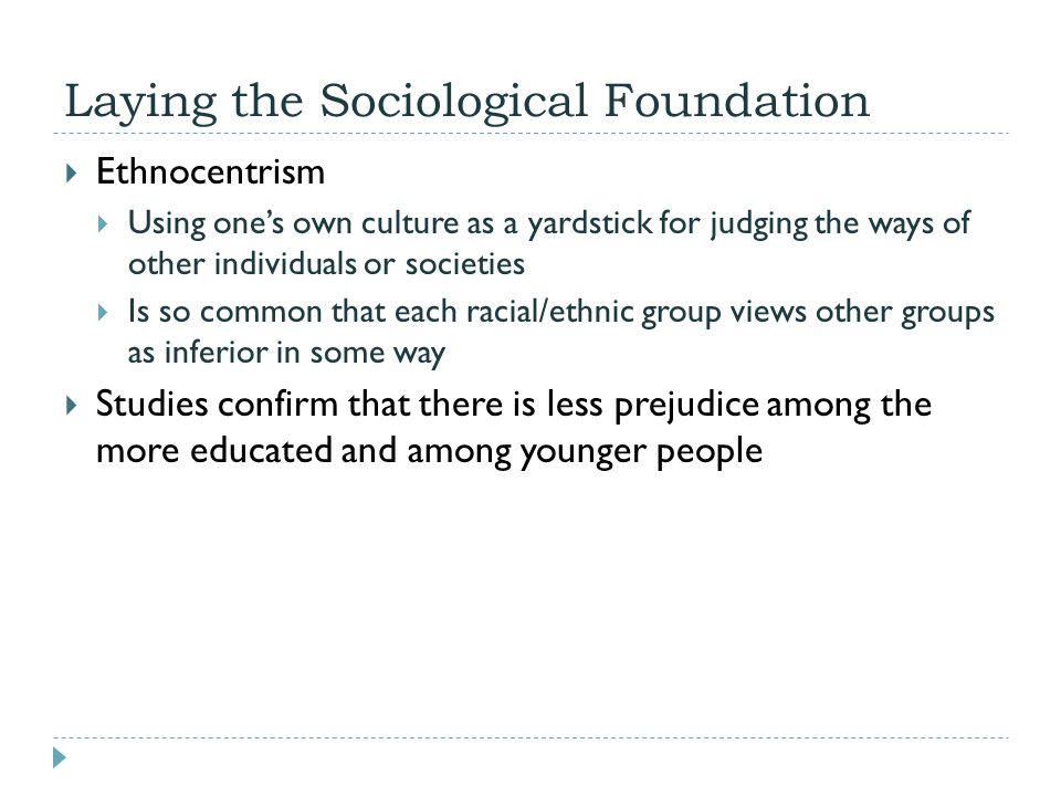 Laying the Sociological Foundation  Ethnocentrism  Using one's own culture as a yardstick for judging the ways of other individuals or societies  I