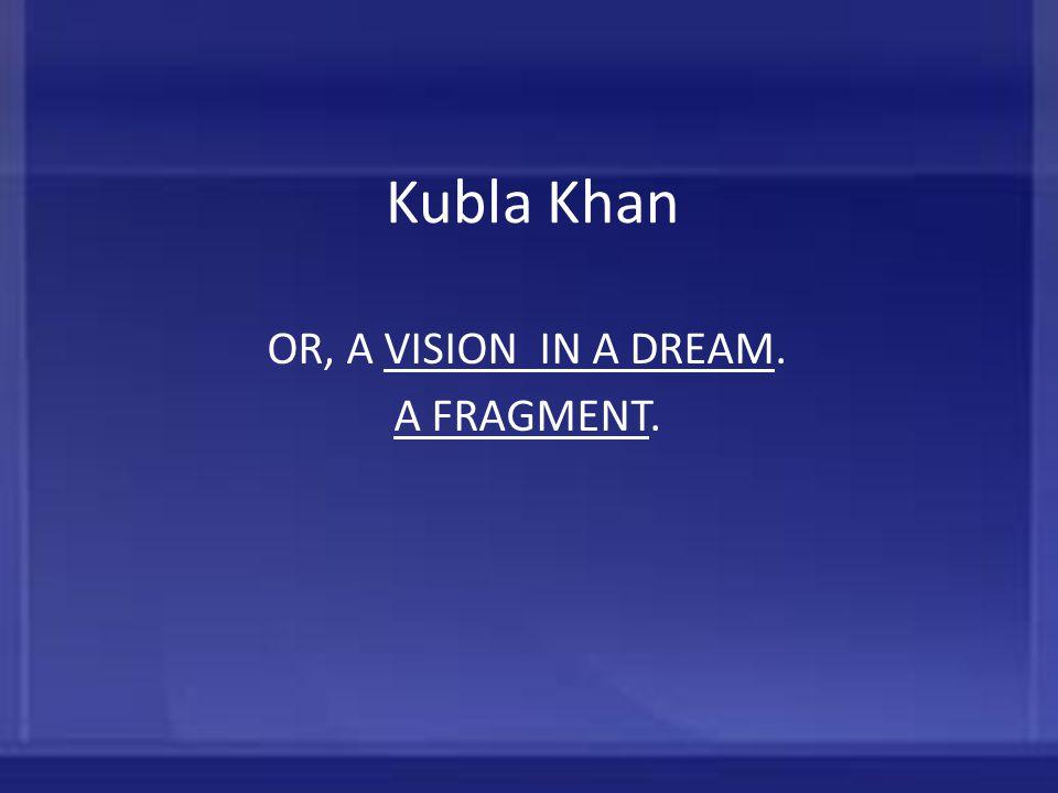 Kubla Khan OR, A VISION IN A DREAM.VISION IN A DREAM A FRAGMENTA FRAGMENT.