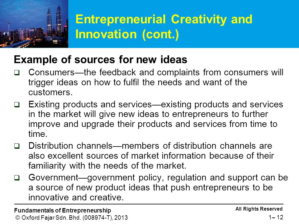 All Rights Reserved Fundamentals of Entrepreneurship © Oxford Fajar Sdn. Bhd. (008974-T), 2013 1– 12 Example of sources for new ideas  Consumers—the
