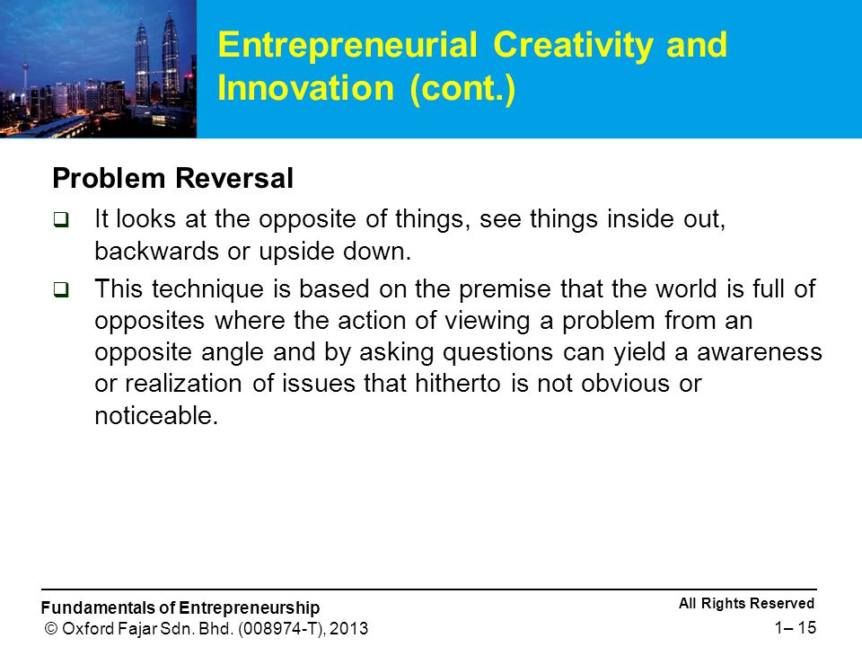 All Rights Reserved Fundamentals of Entrepreneurship © Oxford Fajar Sdn. Bhd. (008974-T), 2013 1– 15 Problem Reversal  It looks at the opposite of th