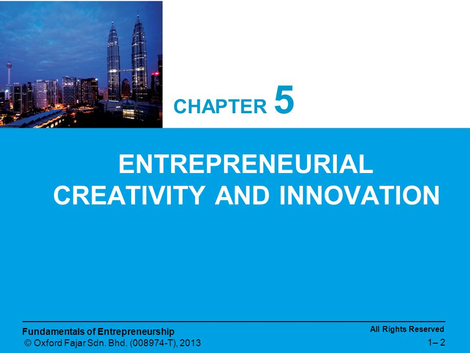 All Rights Reserved Fundamentals of Entrepreneurship © Oxford Fajar Sdn. Bhd. (008974-T), 2013 1– 2 CHAPTER 5 ENTREPRENEURIAL CREATIVITY AND INNOVATIO