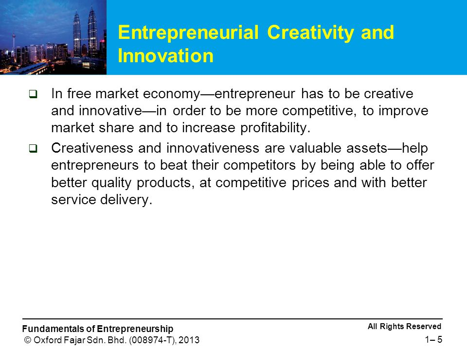 All Rights Reserved Fundamentals of Entrepreneurship © Oxford Fajar Sdn. Bhd. (008974-T), 2013 1– 5 Entrepreneurial Creativity and Innovation  In fre