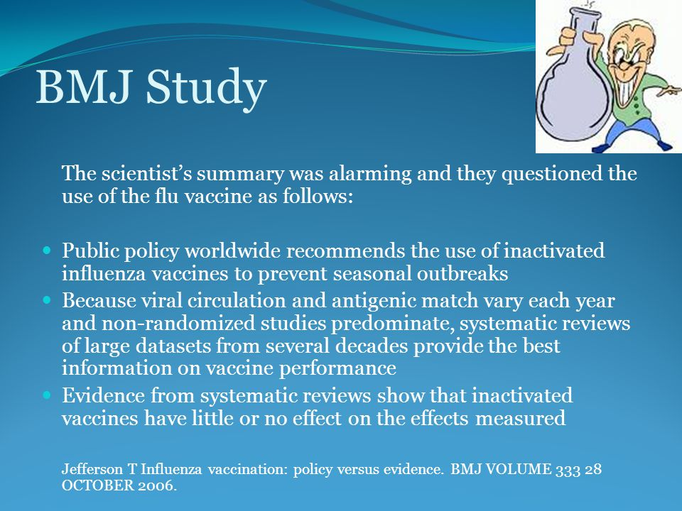 BMJ Study The scientist's summary was alarming and they questioned the use of the flu vaccine as follows: Public policy worldwide recommends the use of inactivated influenza vaccines to prevent seasonal outbreaks Because viral circulation and antigenic match vary each year and non-randomized studies predominate, systematic reviews of large datasets from several decades provide the best information on vaccine performance Evidence from systematic reviews show that inactivated vaccines have little or no effect on the effects measured Jefferson T Influenza vaccination: policy versus evidence.