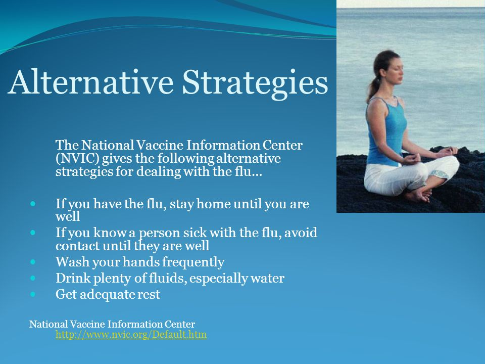Alternative Strategies The National Vaccine Information Center (NVIC) gives the following alternative strategies for dealing with the flu… If you have the flu, stay home until you are well If you know a person sick with the flu, avoid contact until they are well Wash your hands frequently Drink plenty of fluids, especially water Get adequate rest National Vaccine Information Center http://www.nvic.org/Default.htm http://www.nvic.org/Default.htm