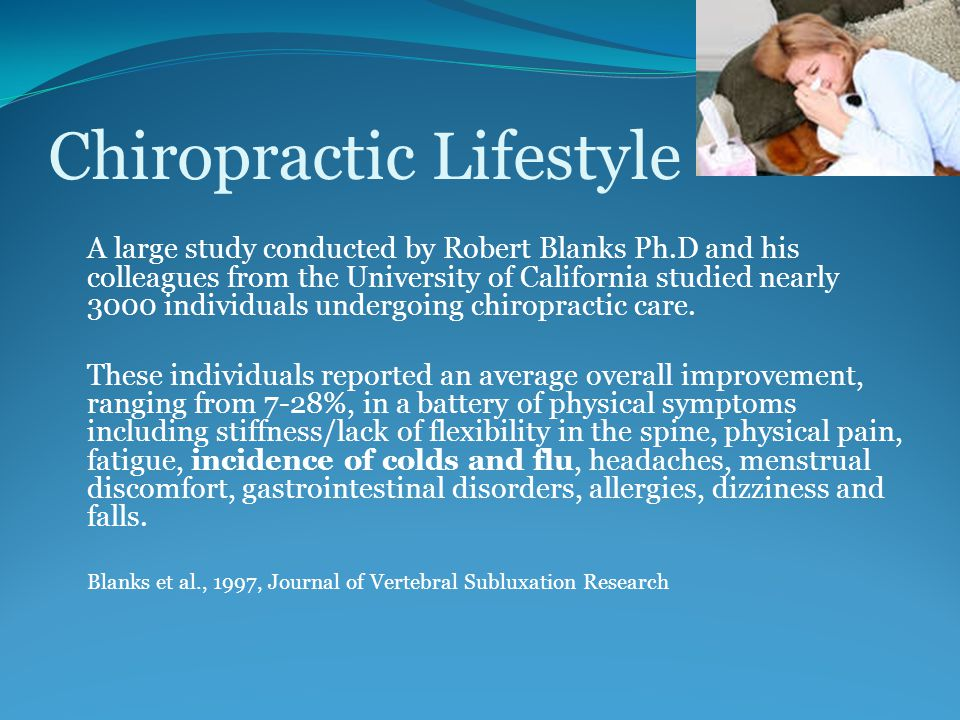 Chiropractic Lifestyle A large study conducted by Robert Blanks Ph.D and his colleagues from the University of California studied nearly 3000 individuals undergoing chiropractic care.