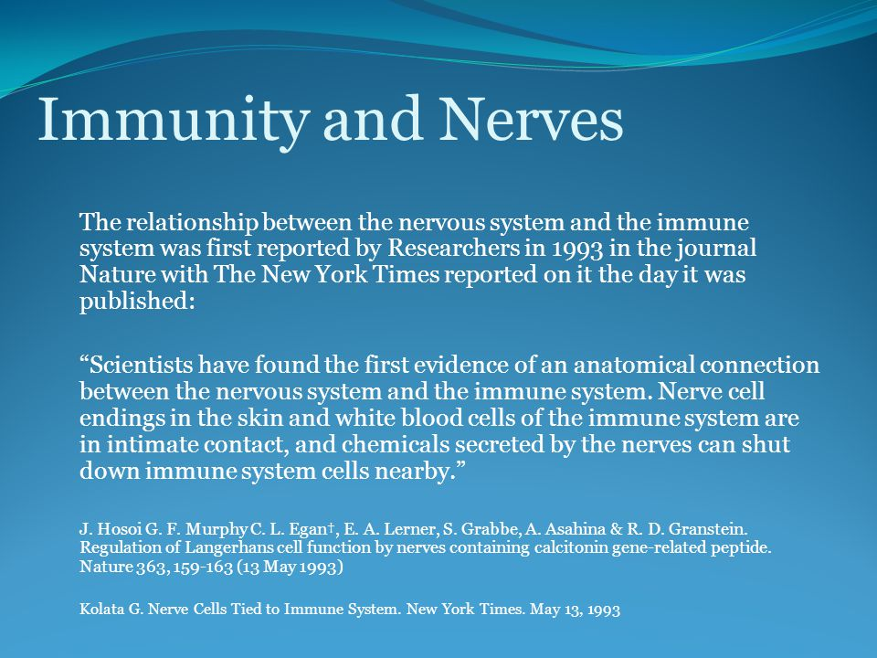 Immunity and Nerves The relationship between the nervous system and the immune system was first reported by Researchers in 1993 in the journal Nature with The New York Times reported on it the day it was published: Scientists have found the first evidence of an anatomical connection between the nervous system and the immune system.