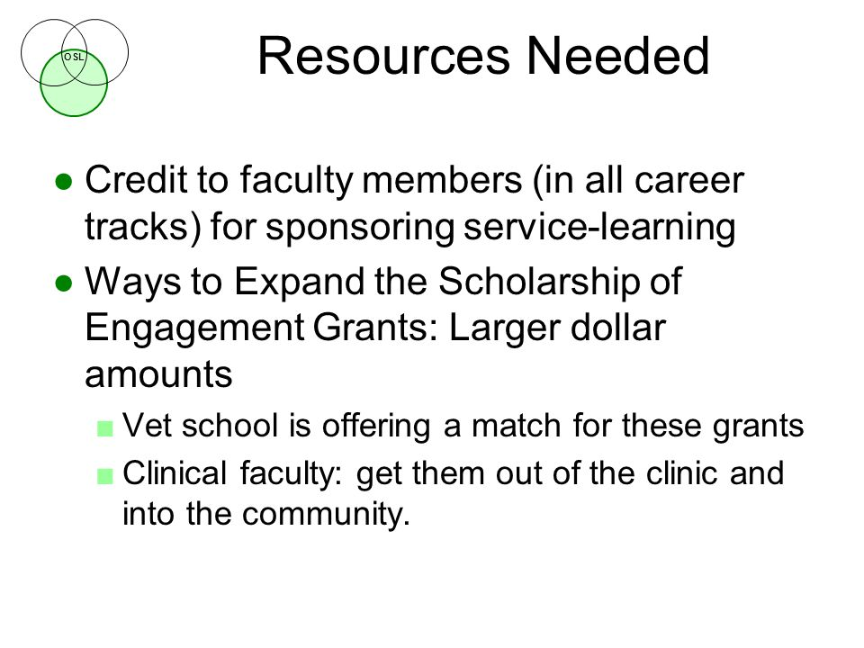 OSL Resources Needed ●Credit to faculty members (in all career tracks) for sponsoring service-learning ●Ways to Expand the Scholarship of Engagement Grants: Larger dollar amounts ■Vet school is offering a match for these grants ■Clinical faculty: get them out of the clinic and into the community.