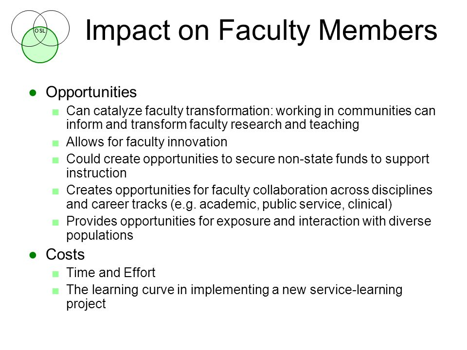 OSL Impact on Faculty Members ●Opportunities ■Can catalyze faculty transformation: working in communities can inform and transform faculty research and teaching ■Allows for faculty innovation ■Could create opportunities to secure non-state funds to support instruction ■Creates opportunities for faculty collaboration across disciplines and career tracks (e.g.