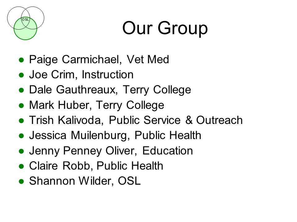 OSL Our Group ●Paige Carmichael, Vet Med ●Joe Crim, Instruction ●Dale Gauthreaux, Terry College ●Mark Huber, Terry College ●Trish Kalivoda, Public Service & Outreach ●Jessica Muilenburg, Public Health ●Jenny Penney Oliver, Education ●Claire Robb, Public Health ●Shannon Wilder, OSL