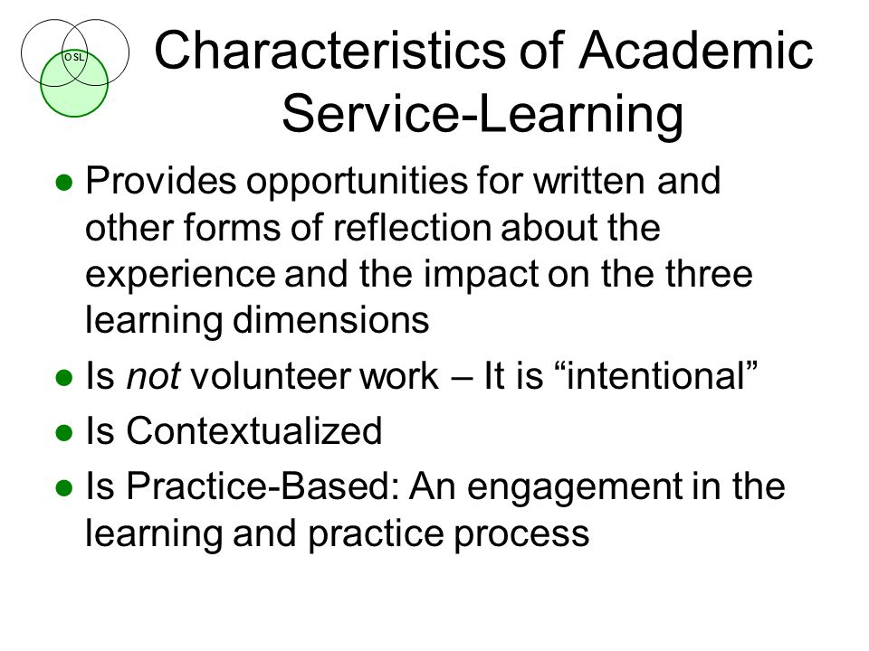 OSL Characteristics of Academic Service-Learning ●Provides opportunities for written and other forms of reflection about the experience and the impact on the three learning dimensions ●Is not volunteer work – It is intentional ●Is Contextualized ●Is Practice-Based: An engagement in the learning and practice process