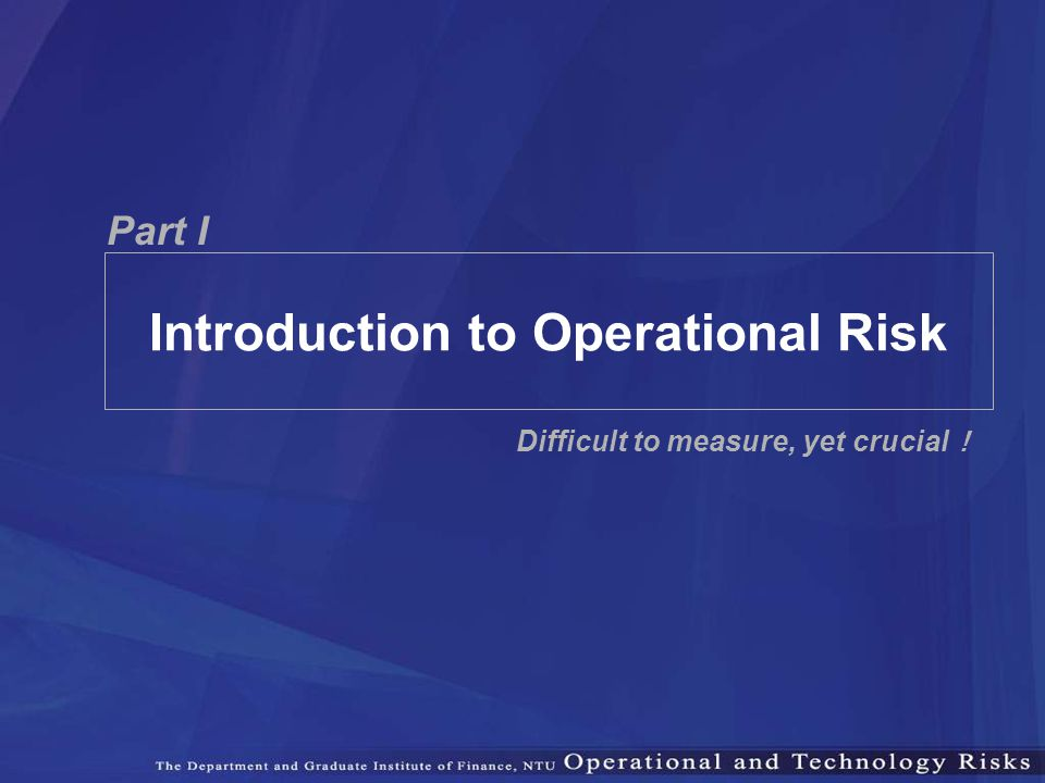 Part I Introduction to Operational Risk Difficult to measure, yet crucial !