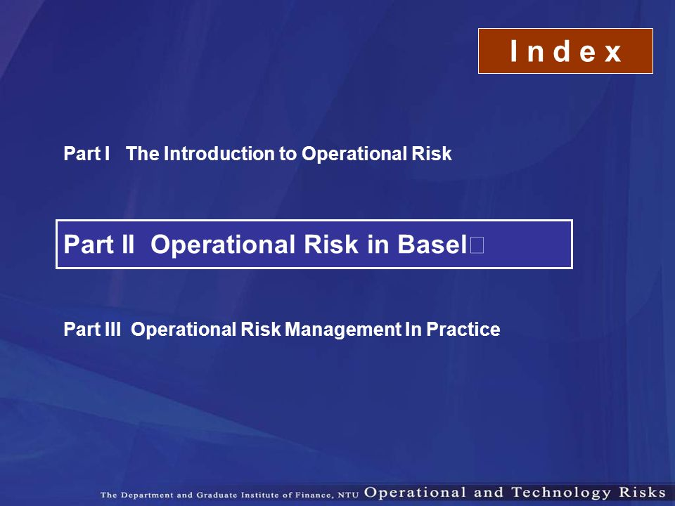 Part II Operational Risk in Basel Ⅱ Part III Operational Risk Management In Practice Part I The Introduction to Operational Risk I n d e x