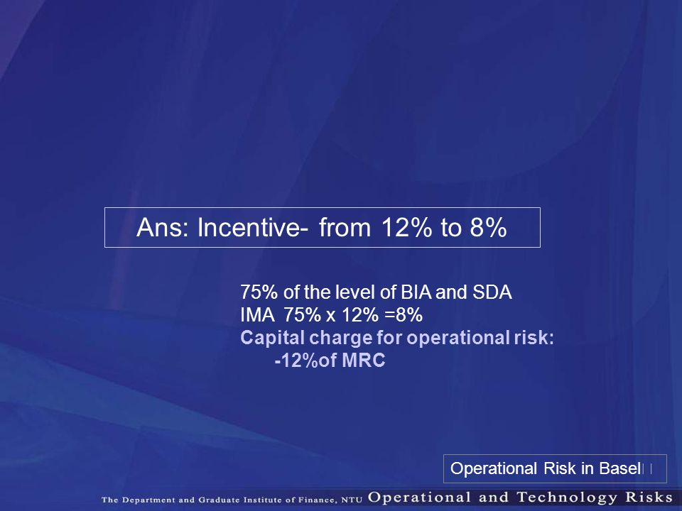 Ans: Incentive- from 12% to 8% 75% of the level of BIA and SDA IMA 75% x 12% =8% Capital charge for operational risk: -12%of MRC Operational Risk in B