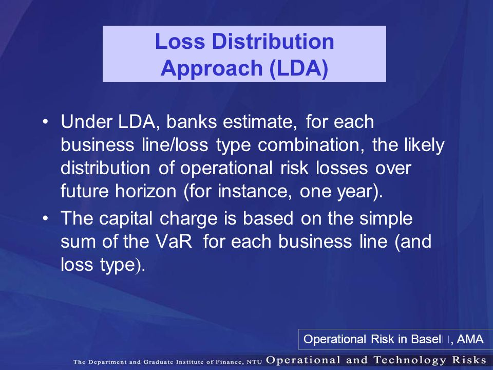 Loss Distribution Approach (LDA) Under LDA, banks estimate, for each business line/loss type combination, the likely distribution of operational risk