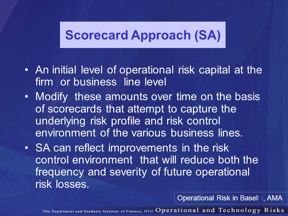 Scorecard Approach (SA) An initial level of operational risk capital at the firm or business line level Modify these amounts over time on the basis of