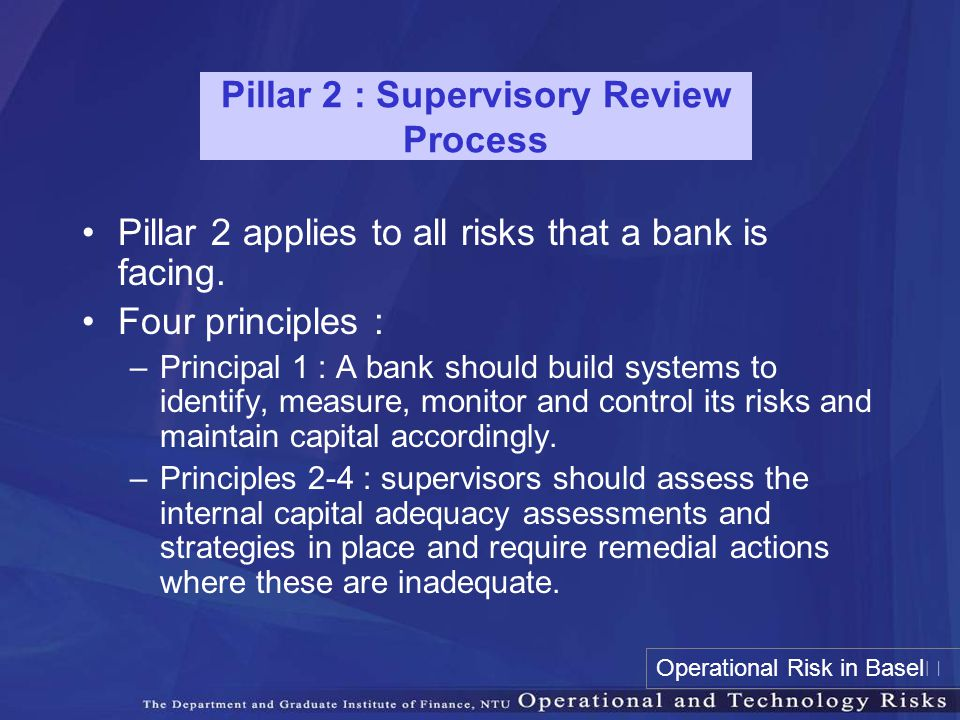 Pillar 2 : Supervisory Review Process Pillar 2 applies to all risks that a bank is facing. Four principles : –Principal 1 : A bank should build system