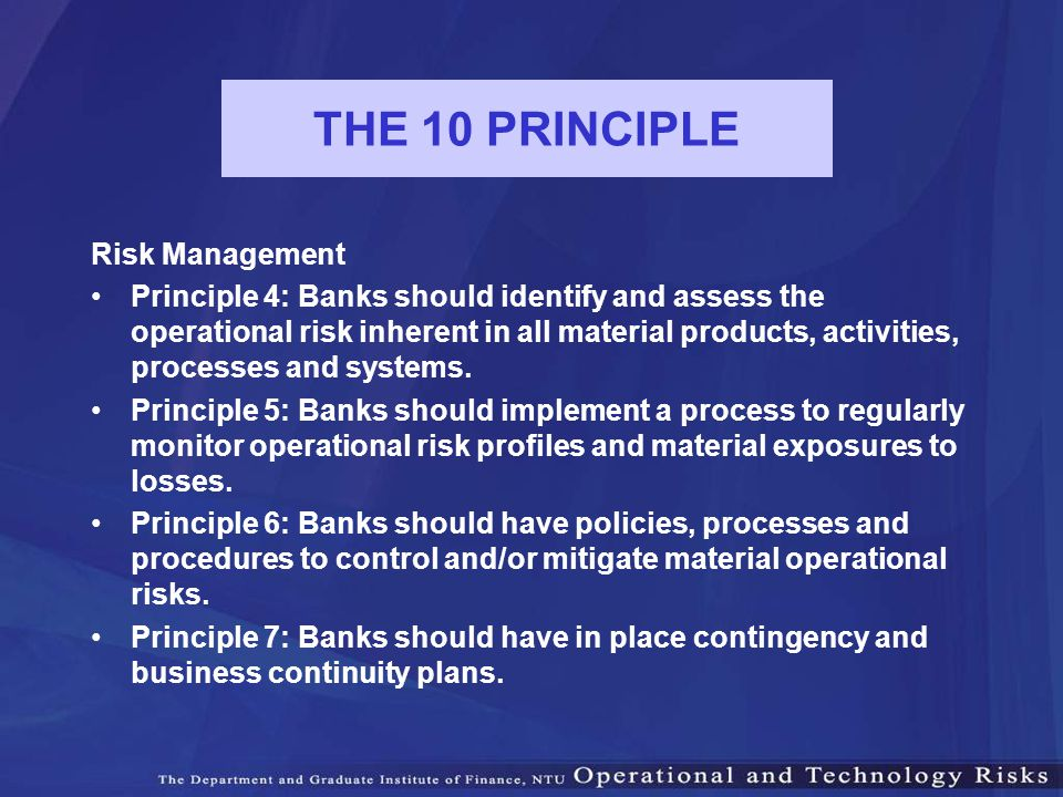 THE 10 PRINCIPLE Risk Management Principle 4: Banks should identify and assess the operational risk inherent in all material products, activities, pro