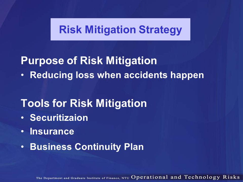 Risk Mitigation Strategy Purpose of Risk Mitigation Reducing loss when accidents happen Tools for Risk Mitigation Securitizaion Insurance Business Con