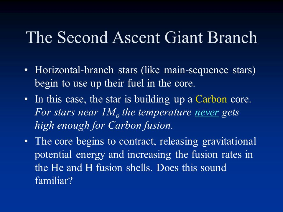 Horizontal Branch Stars on the horizontal branch have similarities to main-sequence stars Helium fusion in the core Hydrogen fusion in a shell