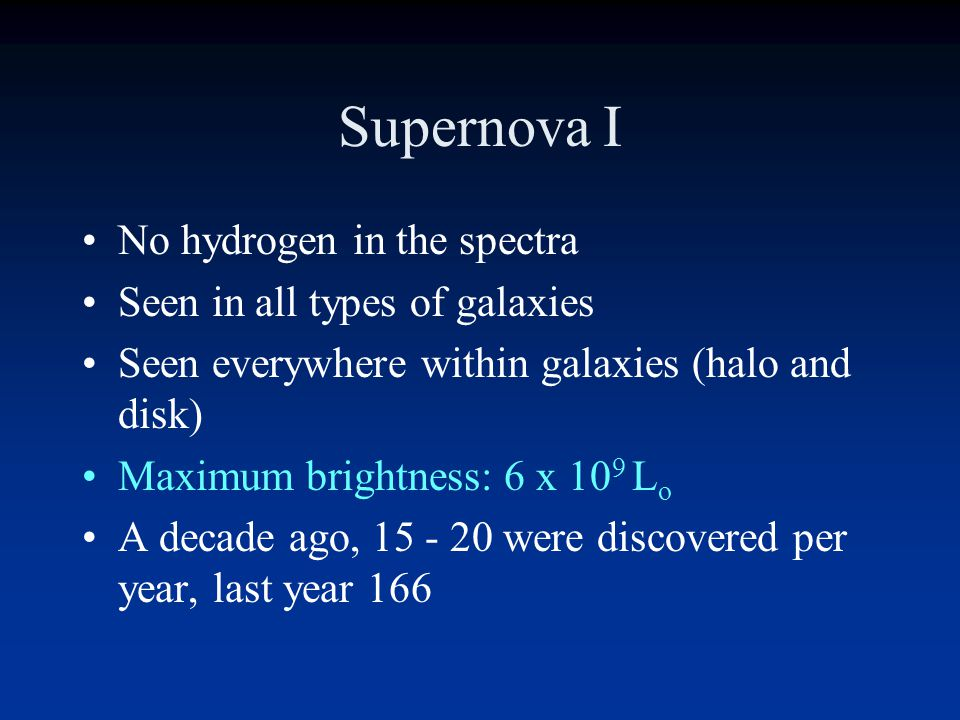 Supernova Early on it was realized there were two distinct types of SN. SN I have no hydrogen in their spectra and are seen in all types of galaxies S
