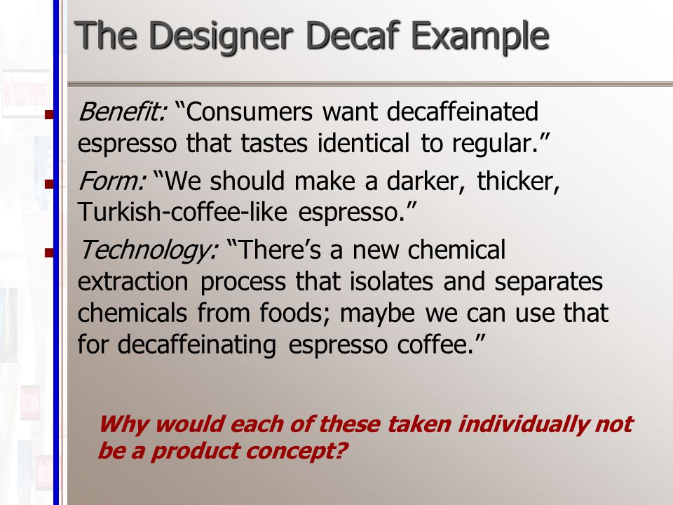 The Designer Decaf Example Benefit: Consumers want decaffeinated espresso that tastes identical to regular. Form: We should make a darker, thicker, Turkish-coffee-like espresso. Technology: There's a new chemical extraction process that isolates and separates chemicals from foods; maybe we can use that for decaffeinating espresso coffee. Why would each of these taken individually not be a product concept