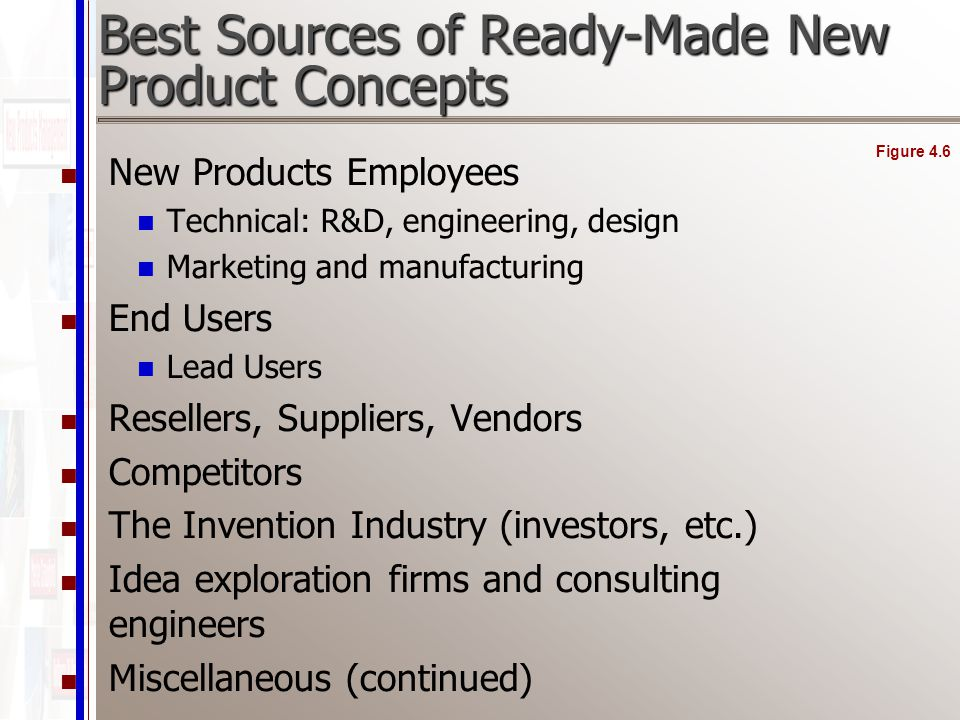 Best Sources of Ready-Made New Product Concepts New Products Employees Technical: R&D, engineering, design Marketing and manufacturing End Users Lead Users Resellers, Suppliers, Vendors Competitors The Invention Industry (investors, etc.) Idea exploration firms and consulting engineers Miscellaneous (continued) Figure 4.6