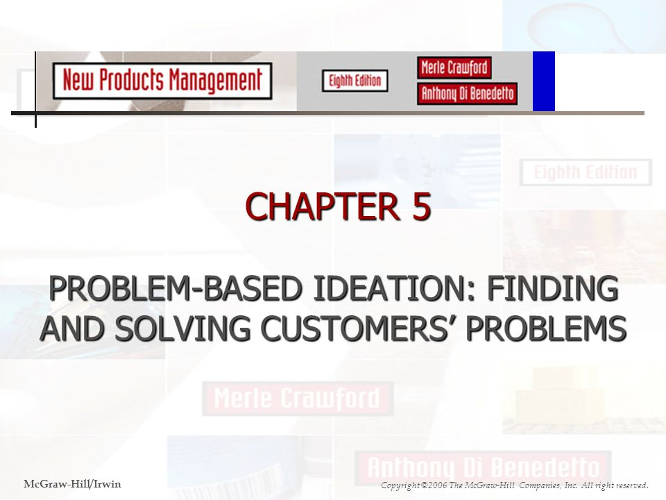 CHAPTER 5 PROBLEM-BASED IDEATION: FINDING AND SOLVING CUSTOMERS' PROBLEMS CHAPTER 5 PROBLEM-BASED IDEATION: FINDING AND SOLVING CUSTOMERS' PROBLEMS McGraw-Hill/Irwin Copyright ©2006 The McGraw-Hill Companies, Inc.
