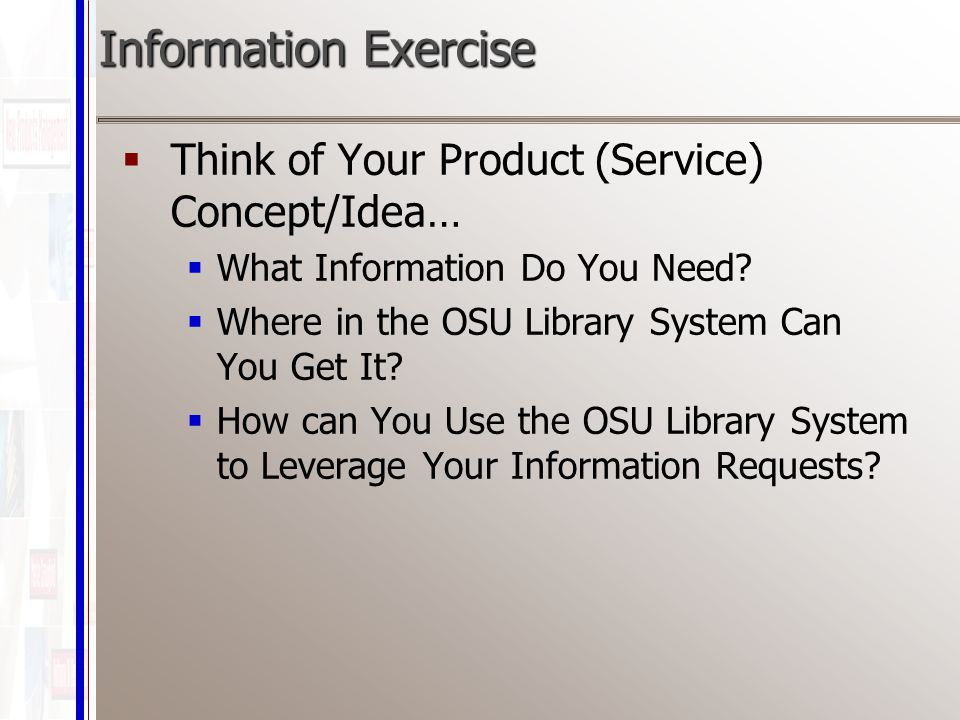 Information Exercise  Think of Your Product (Service) Concept/Idea…  What Information Do You Need.
