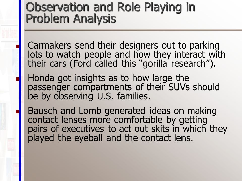 Observation and Role Playing in Problem Analysis Carmakers send their designers out to parking lots to watch people and how they interact with their cars (Ford called this gorilla research ).