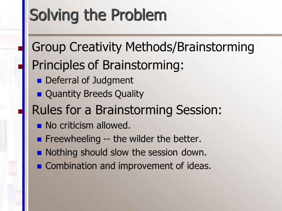 Solving the Problem Group Creativity Methods/Brainstorming Principles of Brainstorming: Deferral of Judgment Quantity Breeds Quality Rules for a Brainstorming Session: No criticism allowed.