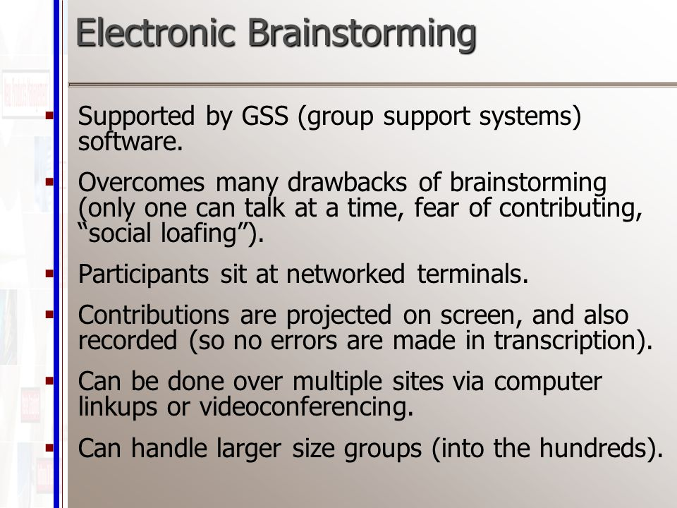 Electronic Brainstorming  Supported by GSS (group support systems) software.