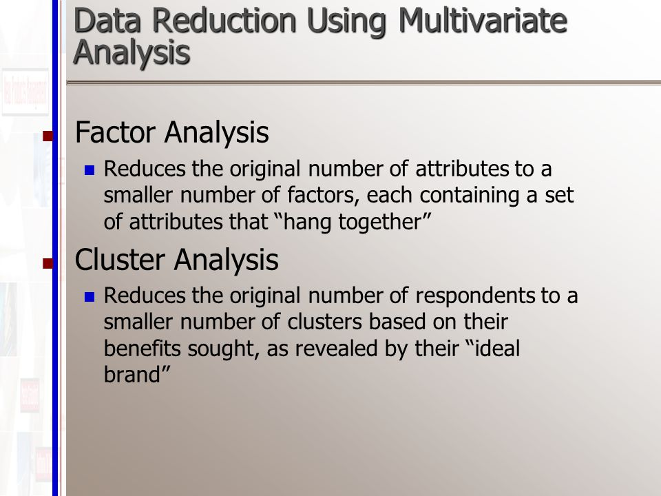 Data Reduction Using Multivariate Analysis Factor Analysis Reduces the original number of attributes to a smaller number of factors, each containing a set of attributes that hang together Cluster Analysis Reduces the original number of respondents to a smaller number of clusters based on their benefits sought, as revealed by their ideal brand