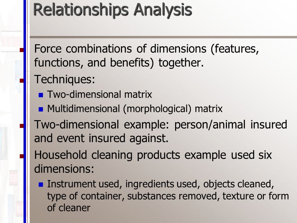 Relationships Analysis Force combinations of dimensions (features, functions, and benefits) together.
