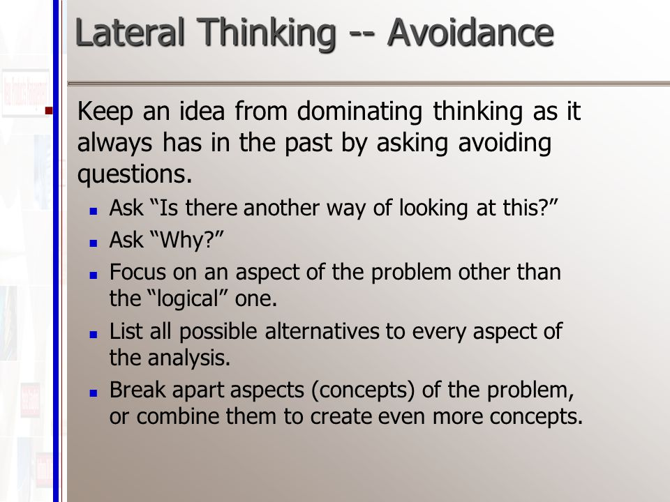 Lateral Thinking -- Avoidance  Keep an idea from dominating thinking as it always has in the past by asking avoiding questions.