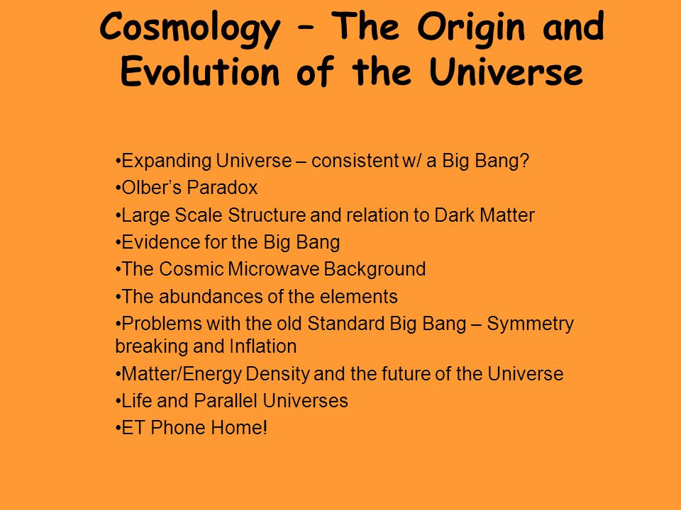 Cosmology – The Origin and Evolution of the Universe Expanding Universe – consistent w/ a Big Bang? Olber's Paradox Large Scale Structure and relation