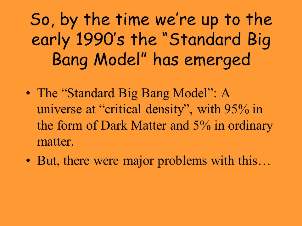"""So, by the time we're up to the early 1990's the """"Standard Big Bang Model"""" has emerged The """"Standard Big Bang Model"""": A universe at """"critical density"""""""