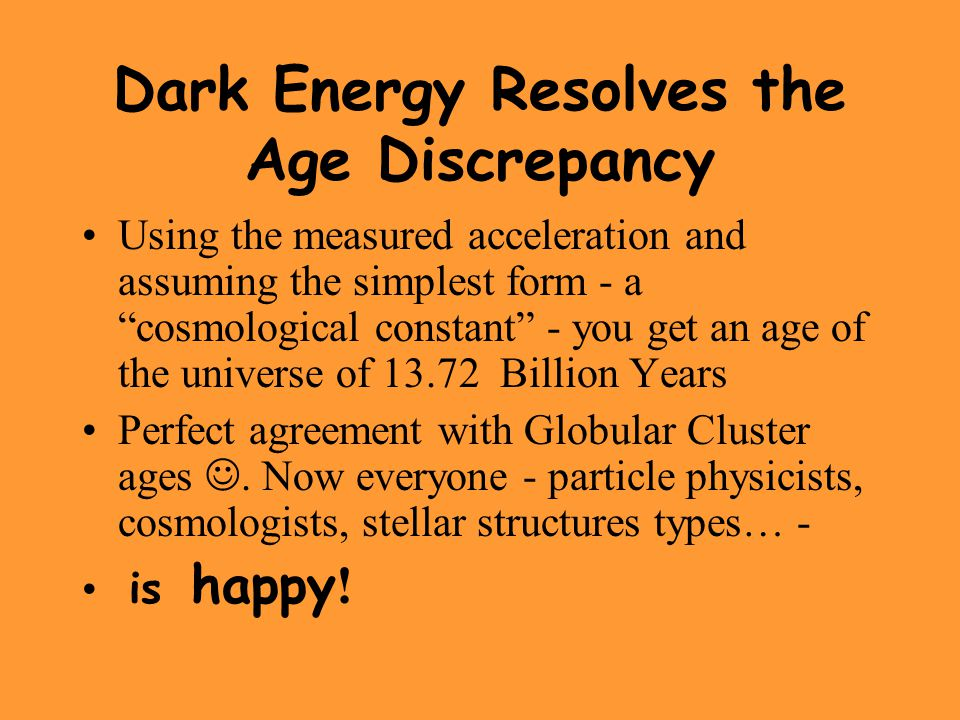 """Dark Energy Resolves the Age Discrepancy Using the measured acceleration and assuming the simplest form - a """"cosmological constant"""" - you get an age o"""
