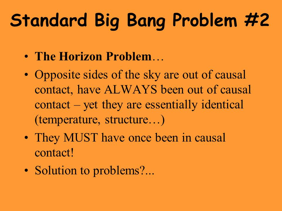 Standard Big Bang Problem #2 The Horizon Problem… Opposite sides of the sky are out of causal contact, have ALWAYS been out of causal contact – yet th