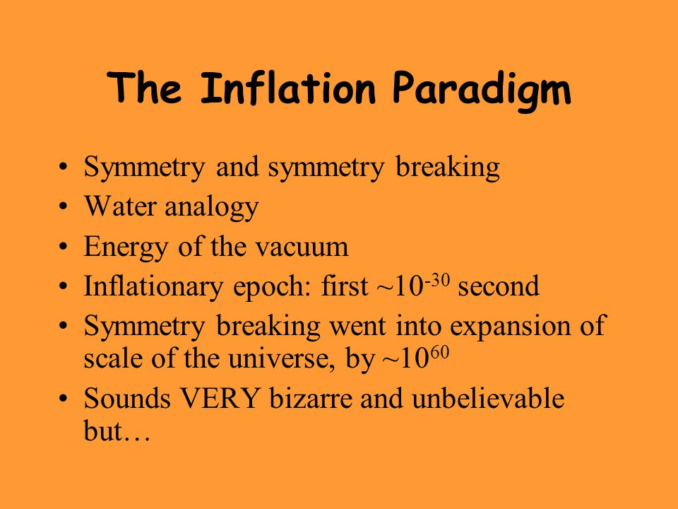 The Inflation Paradigm Symmetry and symmetry breaking Water analogy Energy of the vacuum Inflationary epoch: first ~10 -30 second Symmetry breaking we